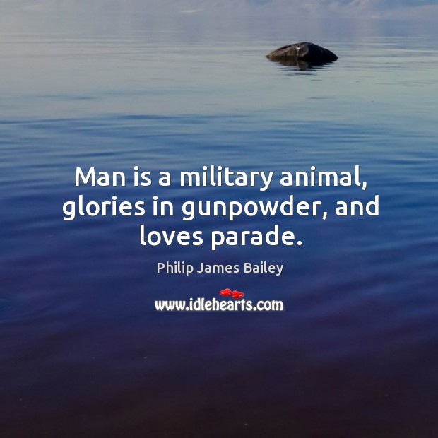 Man is a military animal, glories in gunpowder, and loves parade. Image