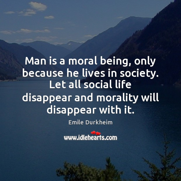 Man is a moral being, only because he lives in society. Let Emile Durkheim Picture Quote