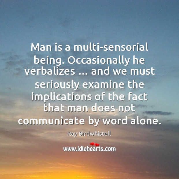 Man is a multi-sensorial being. Occasionally he verbalizes … and we must seriously Image