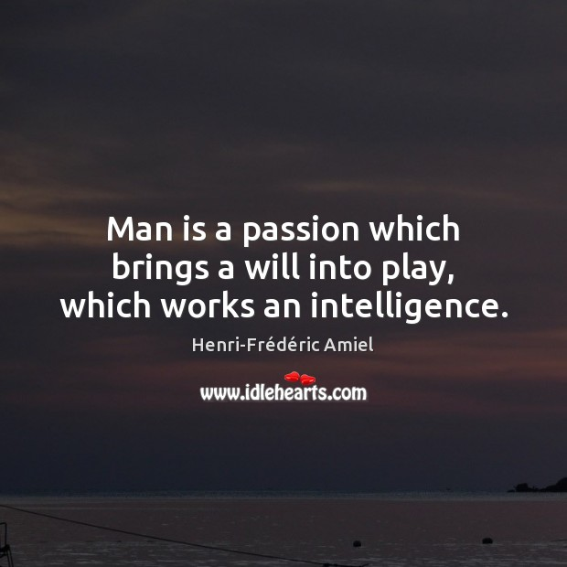 Man is a passion which brings a will into play, which works an intelligence. Henri-Frédéric Amiel Picture Quote