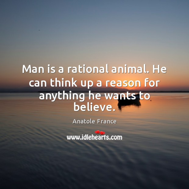 Image, Man is a rational animal. He can think up a reason for anything he wants to believe.