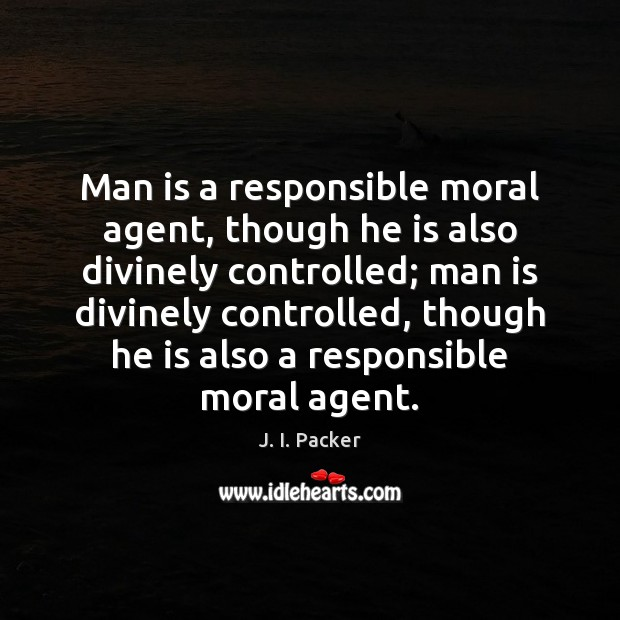 Man is a responsible moral agent, though he is also divinely controlled; J. I. Packer Picture Quote