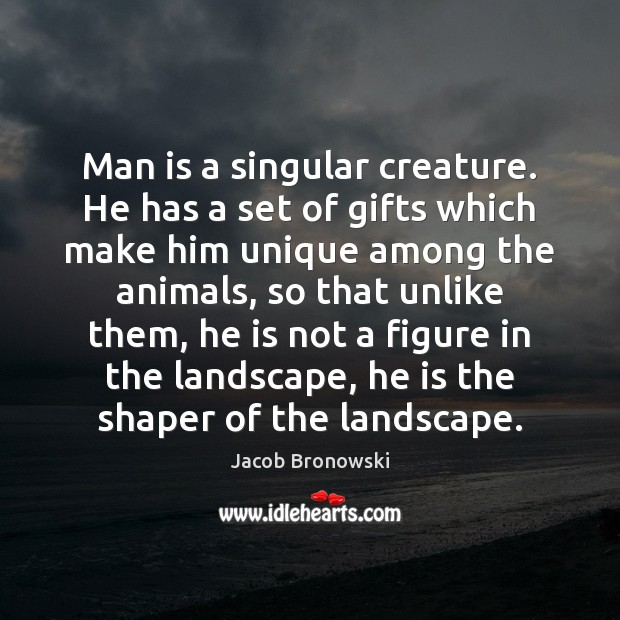 Image, Man is a singular creature. He has a set of gifts which