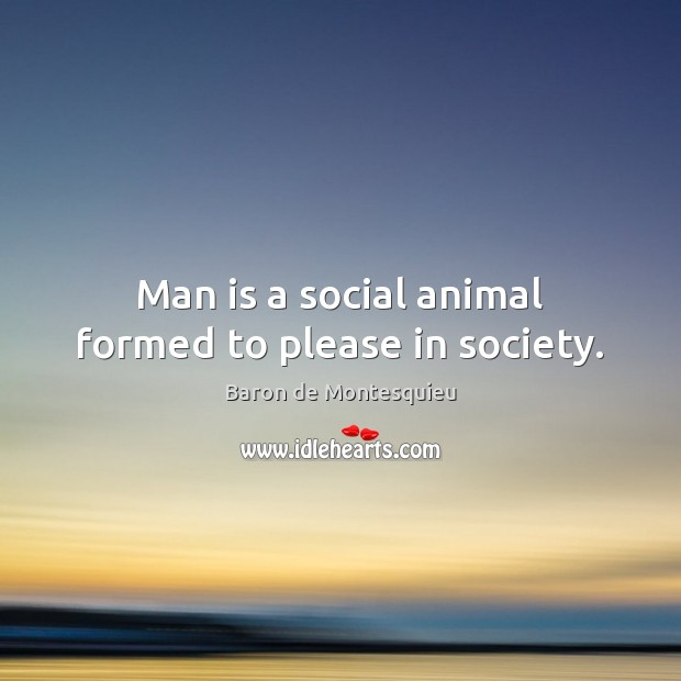 Man is a social animal formed to please in society. Baron de Montesquieu Picture Quote