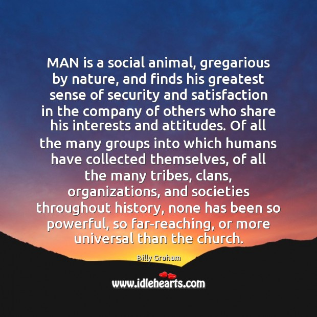 MAN is a social animal, gregarious by nature, and finds his greatest Image