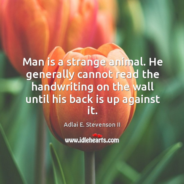 Man is a strange animal. He generally cannot read the handwriting on the wall Image