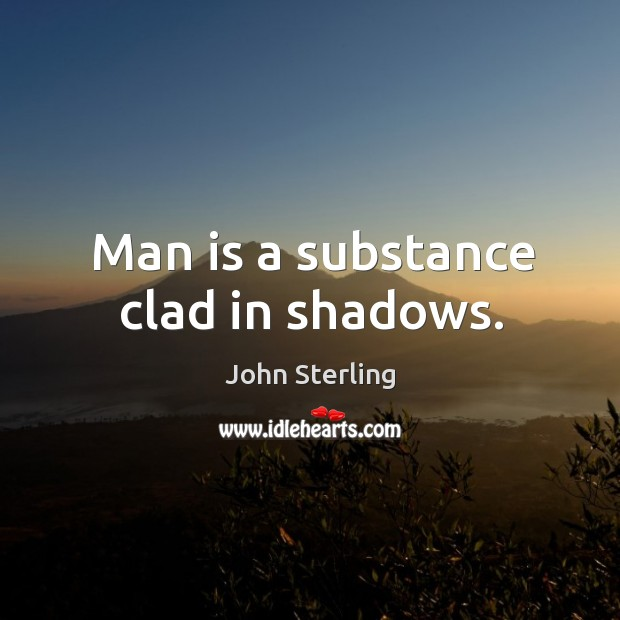 Image, Man is a substance clad in shadows.