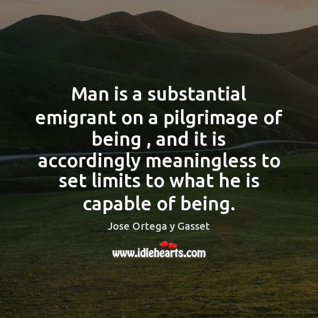 Man is a substantial emigrant on a pilgrimage of being , and it Jose Ortega y Gasset Picture Quote