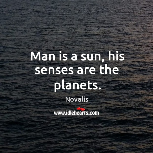 Man is a sun, his senses are the planets. Novalis Picture Quote