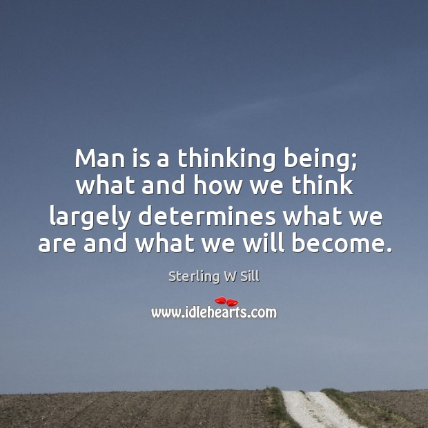 Man is a thinking being; what and how we think largely determines Sterling W Sill Picture Quote