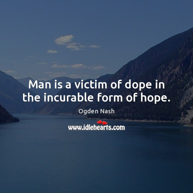 Man is a victim of dope in the incurable form of hope. Ogden Nash Picture Quote