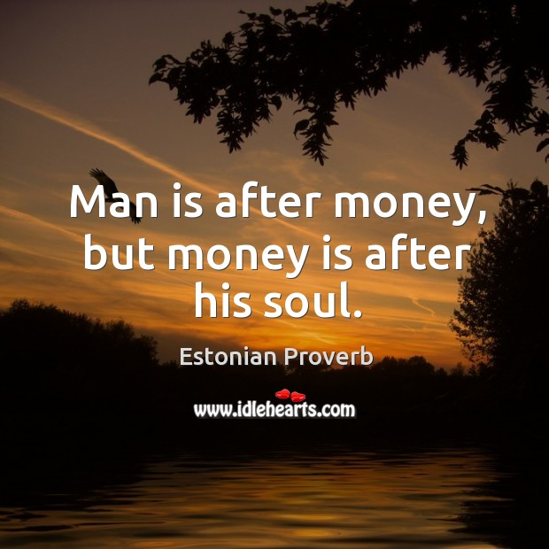 Image, Man is after money, but money is after his soul.
