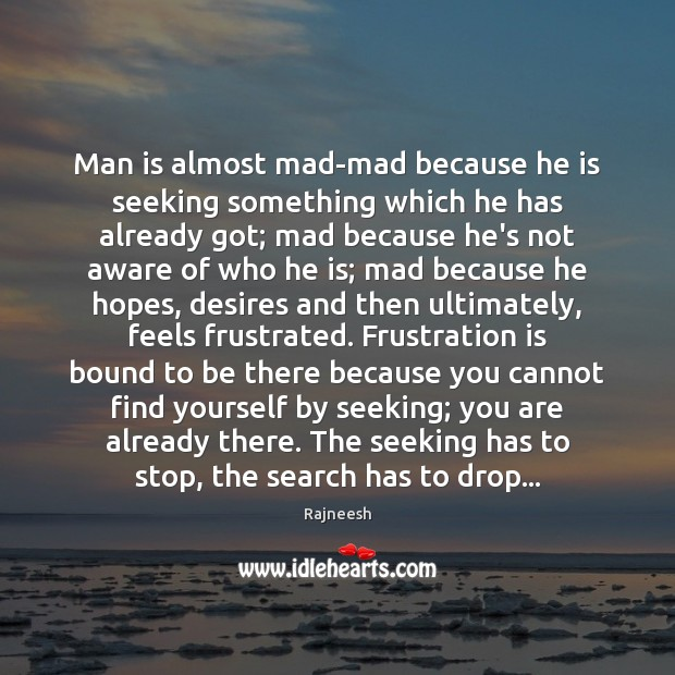 Man is almost mad-mad because he is seeking something which he has Image
