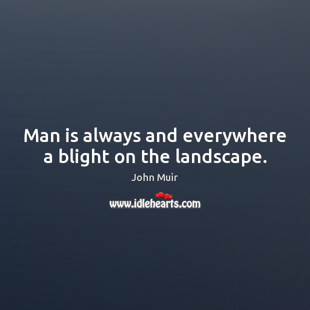 Man is always and everywhere a blight on the landscape. Image
