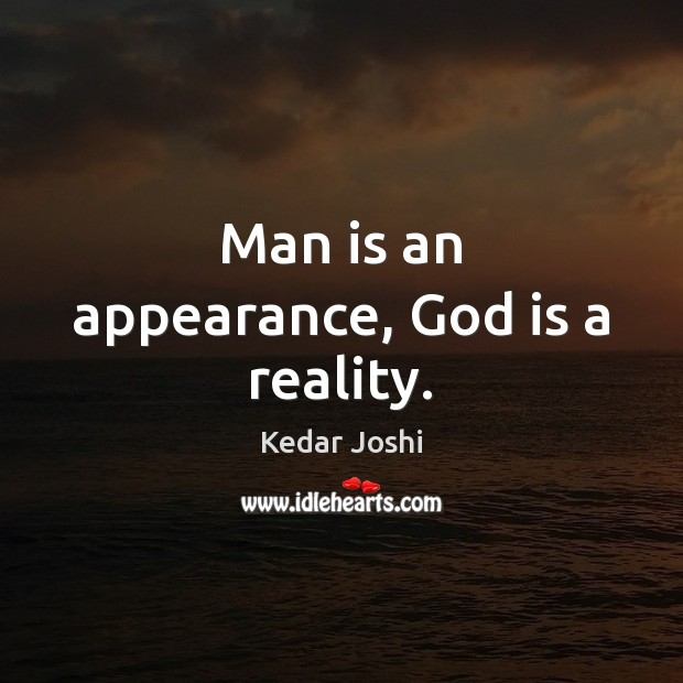 Man is an appearance, God is a reality. Kedar Joshi Picture Quote