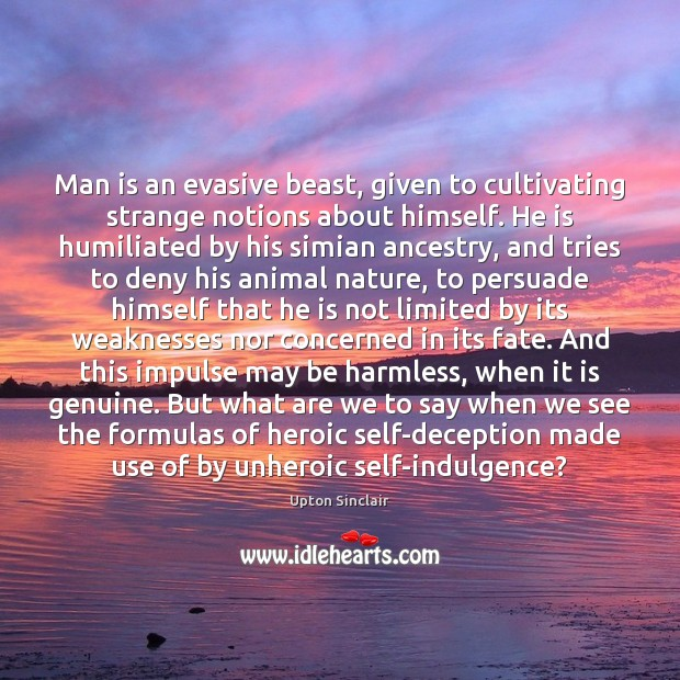 Man is an evasive beast, given to cultivating strange notions about himself. Image