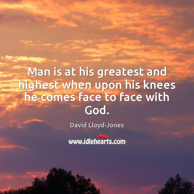 Man is at his greatest and highest when upon his knees he comes face to face with God. David Lloyd-Jones Picture Quote