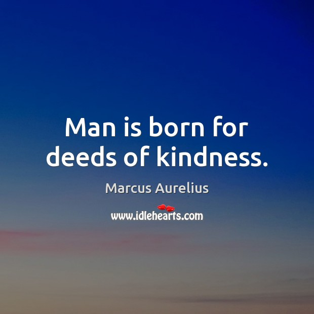 Man is born for deeds of kindness. Marcus Aurelius Picture Quote