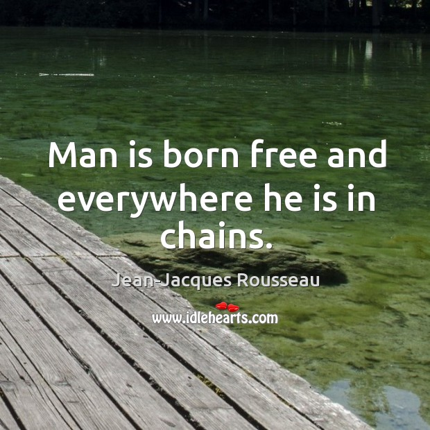 man is born free but bound in chains Man is born free, and everywhere he is in chains  their advantages, but that  they're outweighed by the inequalities and injustices our society has produced.