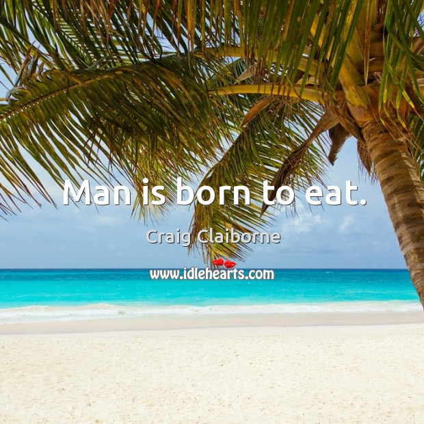 Man is born to eat. Image