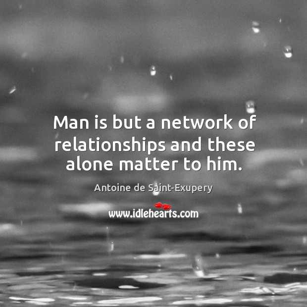 Man is but a network of relationships and these alone matter to him. Image
