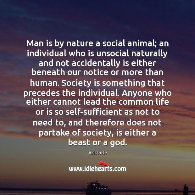 Man is by nature a social animal; an individual who is unsocial Image