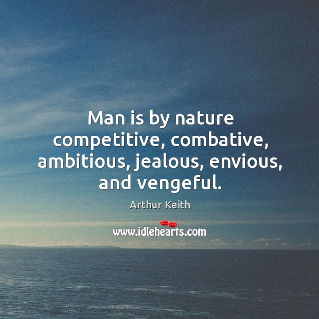 Man is by nature competitive, combative, ambitious, jealous, envious, and vengeful. Image