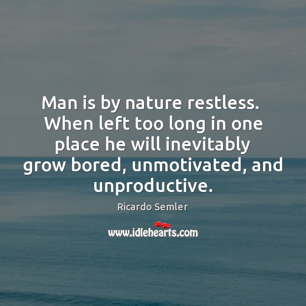 Man is by nature restless.  When left too long in one place Image
