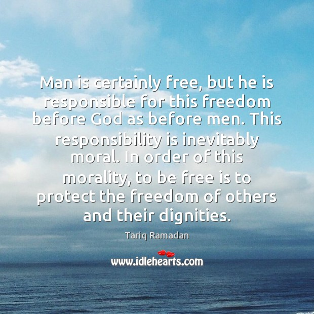 Man is certainly free, but he is responsible for this freedom before Tariq Ramadan Picture Quote