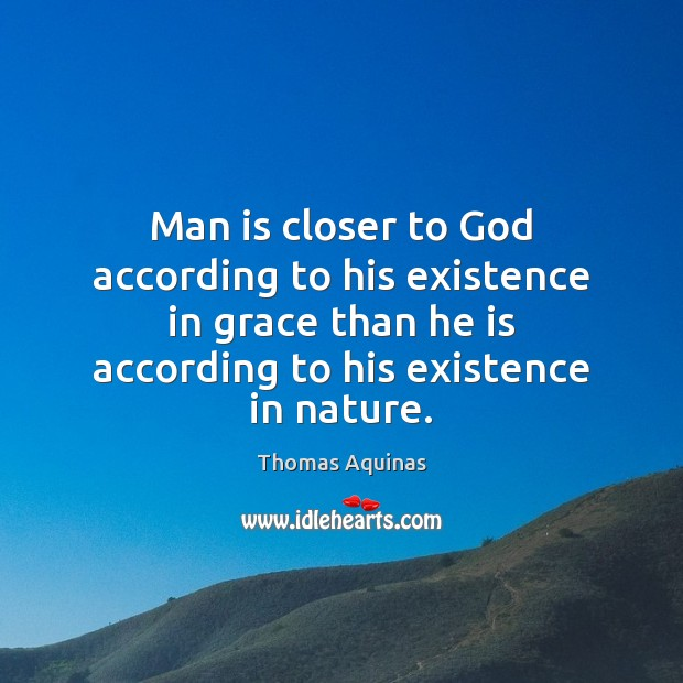 Man is closer to God according to his existence in grace than Thomas Aquinas Picture Quote
