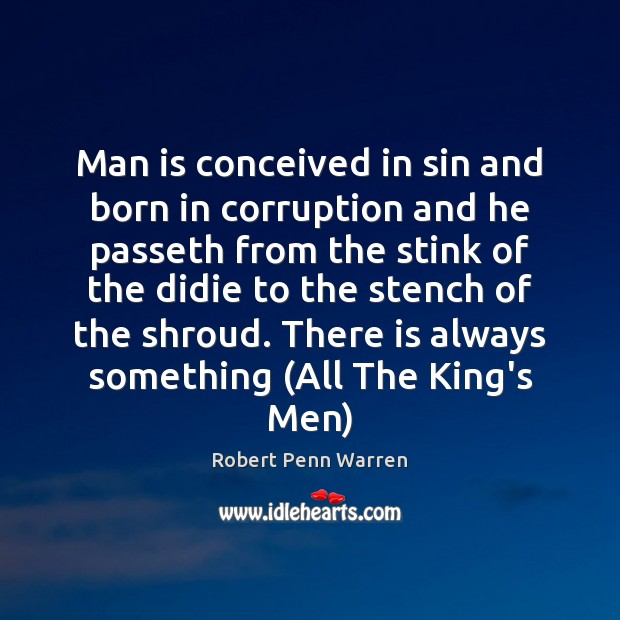 Man is conceived in sin and born in corruption and he passeth Robert Penn Warren Picture Quote
