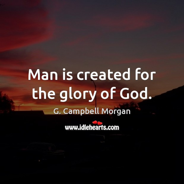 Man is created for the glory of God. G. Campbell Morgan Picture Quote