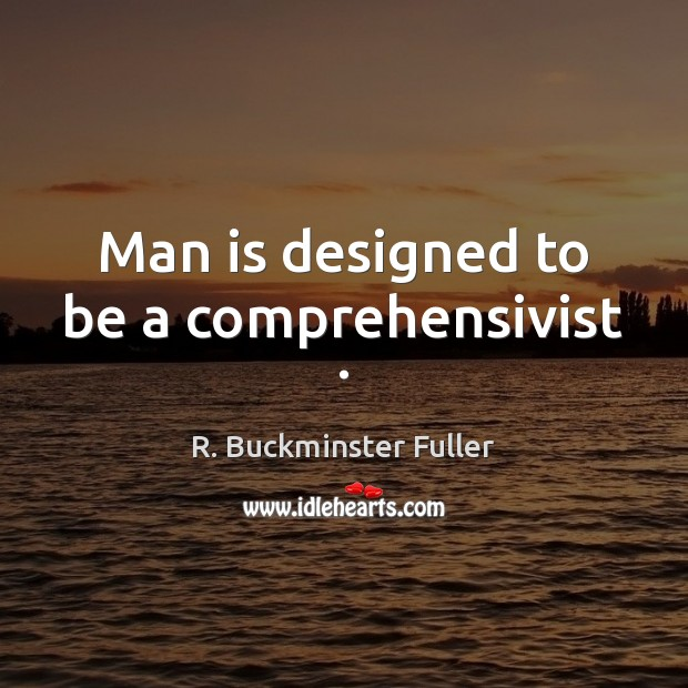 Man is designed to be a comprehensivist . R. Buckminster Fuller Picture Quote