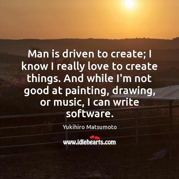 Man is driven to create; I know I really love to create Image