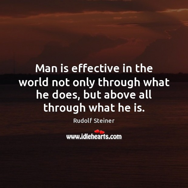 Man is effective in the world not only through what he does, Rudolf Steiner Picture Quote