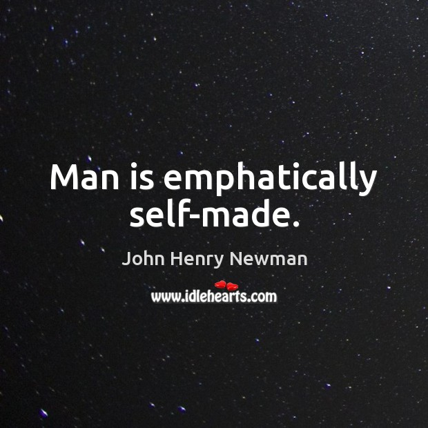 Man is emphatically self-made. John Henry Newman Picture Quote