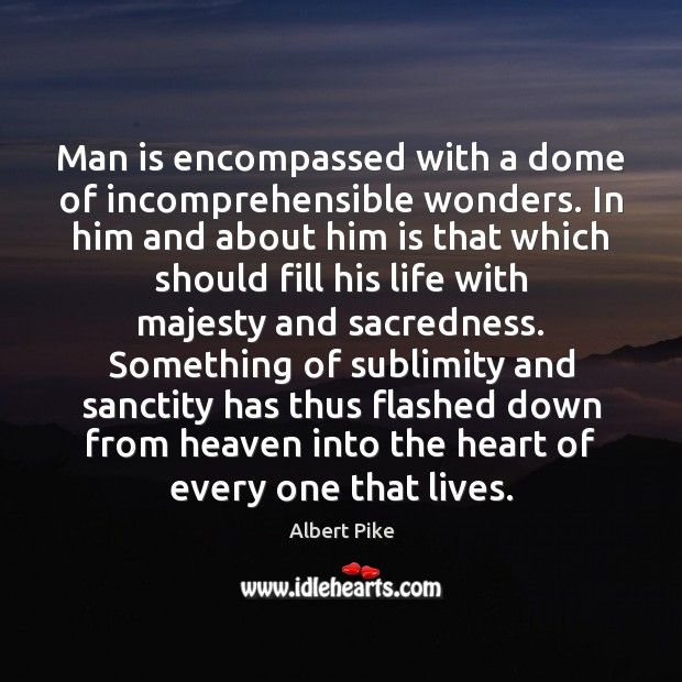 Man is encompassed with a dome of incomprehensible wonders. In him and Albert Pike Picture Quote