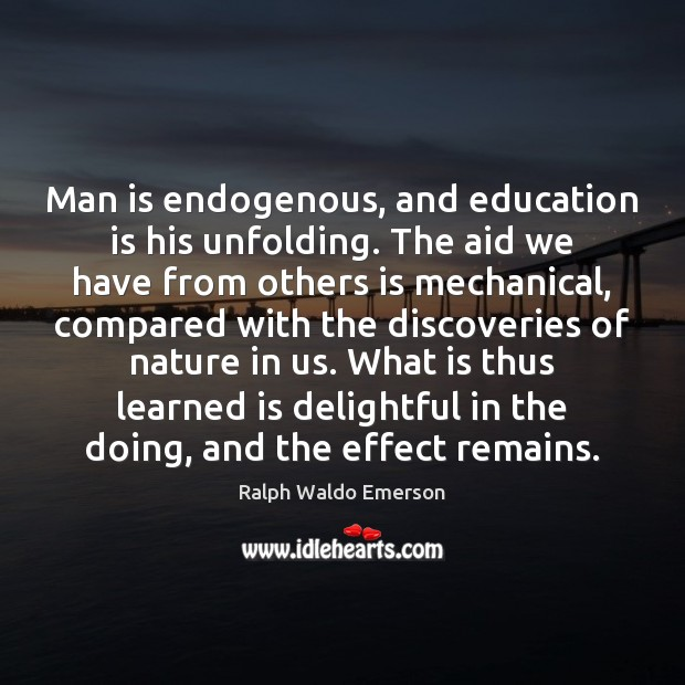 Man is endogenous, and education is his unfolding. The aid we have Education Quotes Image