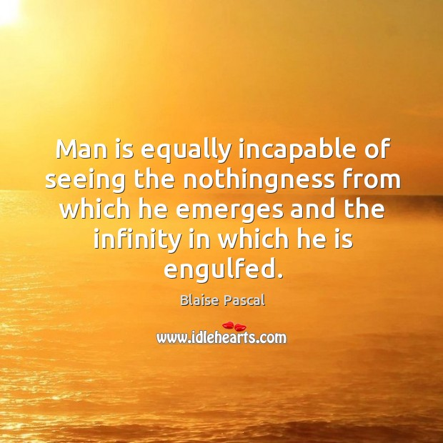 Image, Man is equally incapable of seeing the nothingness from which he emerges and the infinity in which he is engulfed.