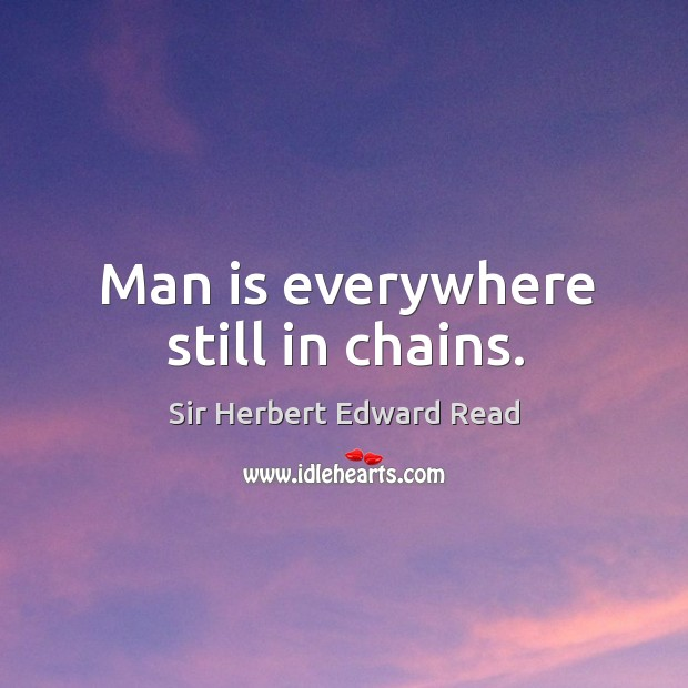 Man is everywhere still in chains. Sir Herbert Edward Read Picture Quote