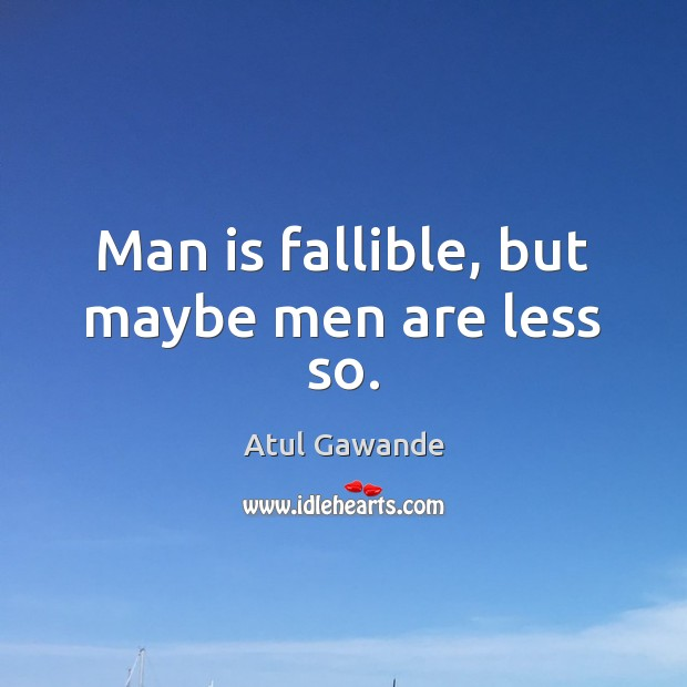 Man is fallible, but maybe men are less so. Atul Gawande Picture Quote