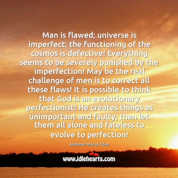 Man is flawed; universe is imperfect; the functioning of the cosmos is Image