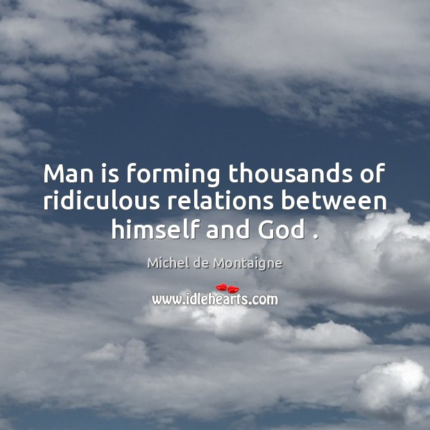 Image, Man is forming thousands of ridiculous relations between himself and God .