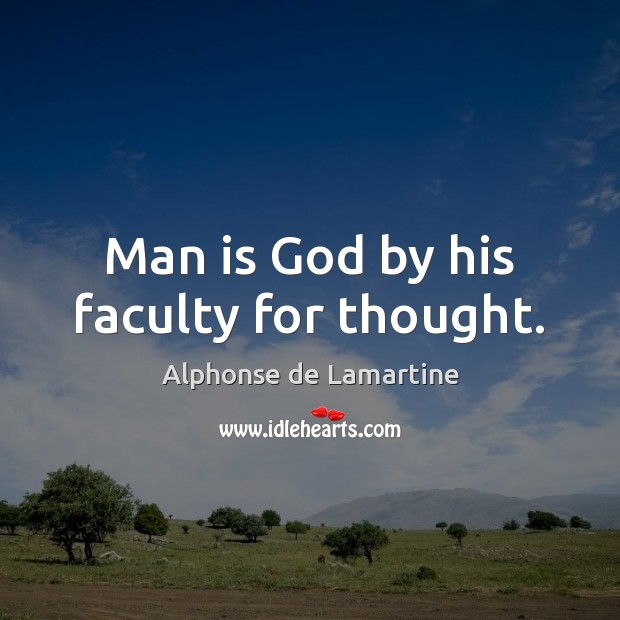 Man is God by his faculty for thought. Alphonse de Lamartine Picture Quote