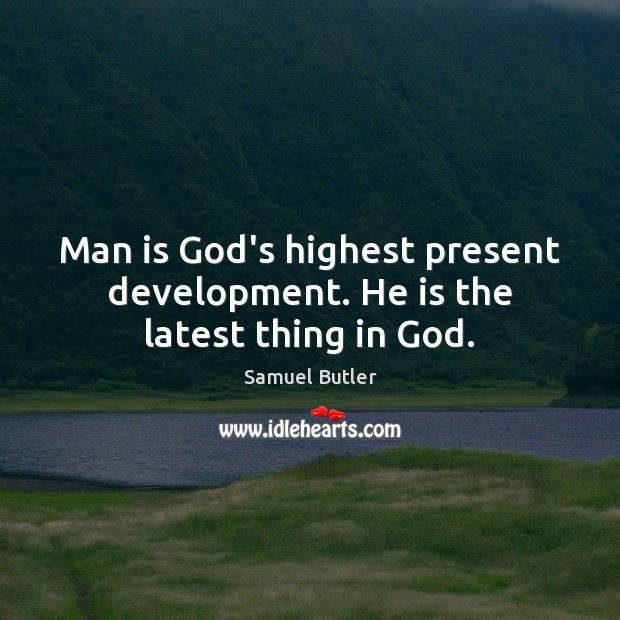 Man is God's highest present development. He is the latest thing in God. Samuel Butler Picture Quote
