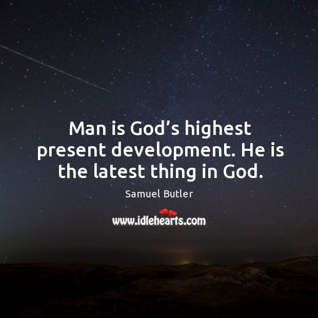 Image, Man is god's highest present development. He is the latest thing in god.