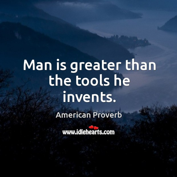 Man is greater than the tools he invents. Image