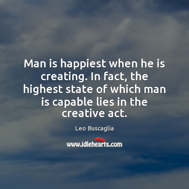 Image, Man is happiest when he is creating. In fact, the highest state