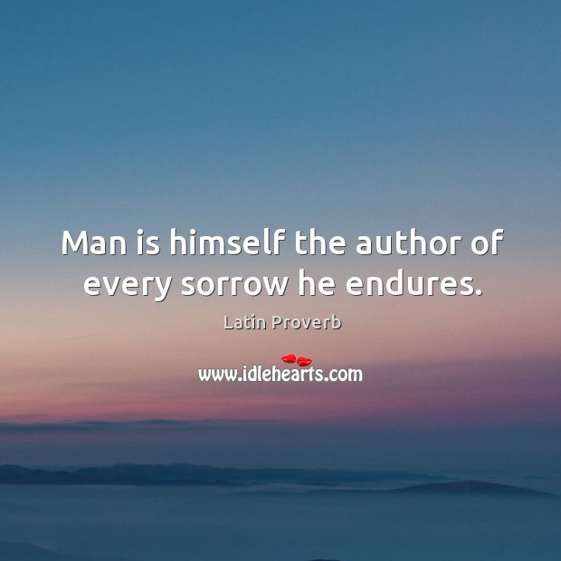 Image, Man is himself the author of every sorrow he endures.
