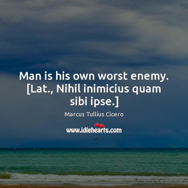 Man is his own worst enemy. [Lat., Nihil inimicius quam sibi ipse.] Marcus Tullius Cicero Picture Quote